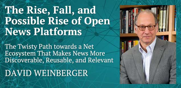 The Rise, Fall, and Possible Rise of  Open News Platforms: The Twisty Path towards a Net Ecosystem That Makes News More Discoverable, Reusable, and Relevant